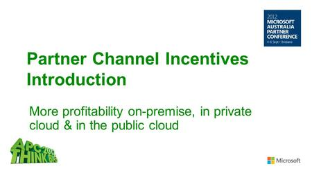 Partner Channel Incentives Introduction More profitability on-premise, in private cloud & in the public cloud.