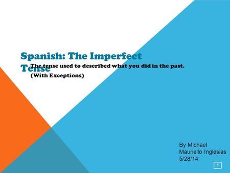 1 Spanish: The Imperfect Tense The tense used to described what you did in the past. (With Exceptions) By Michael Mauriello Inglesias 5/28/14.