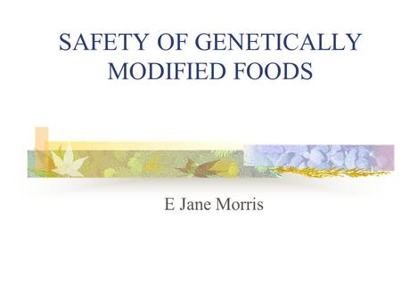 SAFETY OF GENETICALLY MODIFIED FOODS E Jane Morris.