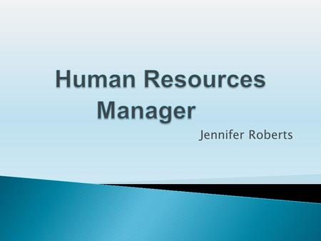 Jennifer Roberts.  Human resources manages programs concerns with the employment and treatment of workers. Oversees the hiring and firing of employment.