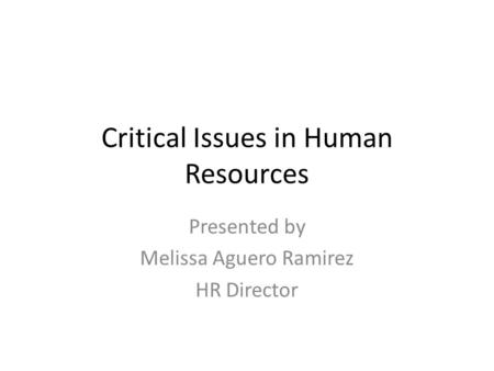 Critical Issues in Human Resources Presented by Melissa Aguero Ramirez HR Director.