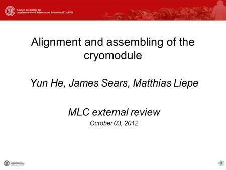 Alignment and assembling of the cryomodule Yun He, James Sears, Matthias Liepe MLC external review October 03, 2012.