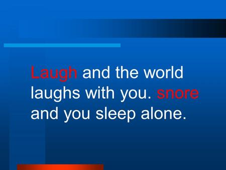 Laugh and the world laughs with you. snore and you sleep alone.