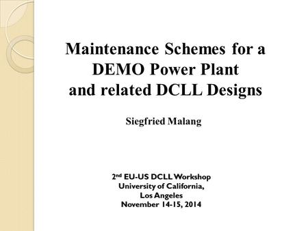 Maintenance Schemes for a DEMO Power Plant and related DCLL Designs Siegfried Malang 2 nd EU-US DCLL Workshop2 nd EU-US DCLL Workshop University of California,University.