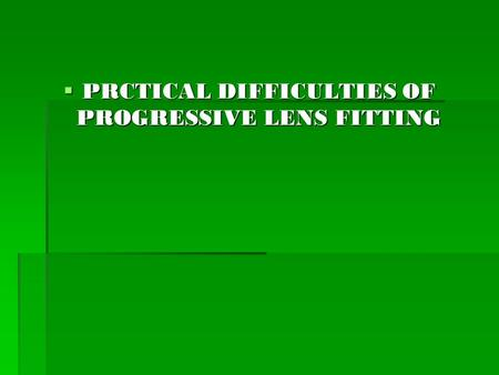 PRCTICAL DIFFICULTIES OF PROGRESSIVE LENS FITTING