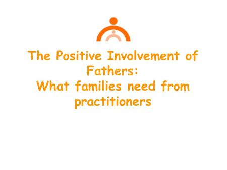 The Positive Involvement of Fathers: What families need from practitioners.