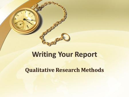 Qualitative Research Methods. Writing Your Report The Audience Know your audience & think about what they would want/need to know - Audience conjuring.