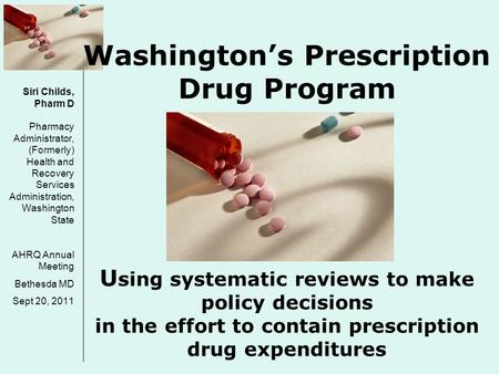 Washington's Prescription Drug Program U sing systematic reviews to make policy decisions in the effort to contain prescription drug expenditures Siri.
