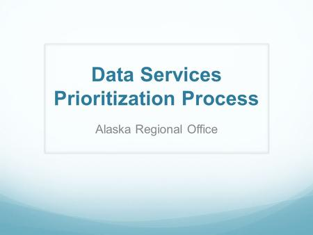 Data Services Prioritization Process Alaska Regional Office.