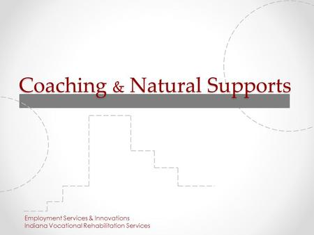 Coaching & Natural Supports Employment Services & Innovations Indiana Vocational Rehabilitation Services.
