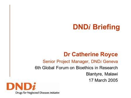 DND i Briefing Dr Catherine Royce Senior Project Manager, DND i Geneva 6th Global Forum on Bioethics in Research Blantyre, Malawi 17 March 2005.