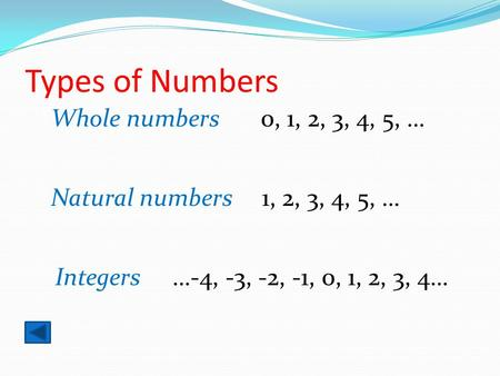 Types of Numbers Whole numbers 0, 1, 2, 3, 4, 5, … Natural numbers 1, 2, 3, 4, 5, … Integers …-4, -3, -2, -1, 0, 1, 2, 3, 4…