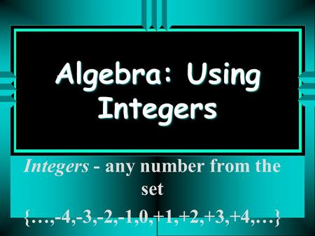 Algebra: Using Integers Integers - any number from the set {…,-4,-3,-2,-1,0,+1,+2,+3,+4,…}