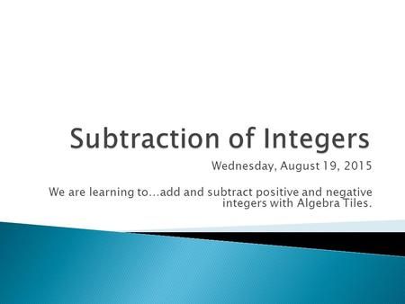 Wednesday, August 19, 2015 We are learning to…add and subtract positive and negative integers with Algebra Tiles.
