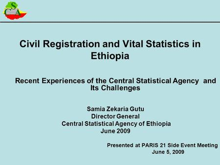 Civil Registration and Vital Statistics in Ethiopia Recent Experiences of the Central Statistical Agency and Its Challenges Samia Zekaria Gutu Director.