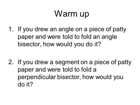 Warm up 1.If you drew an angle on a piece of patty paper and were told to fold an angle bisector, how would you do it? 2.If you drew a segment on a piece.
