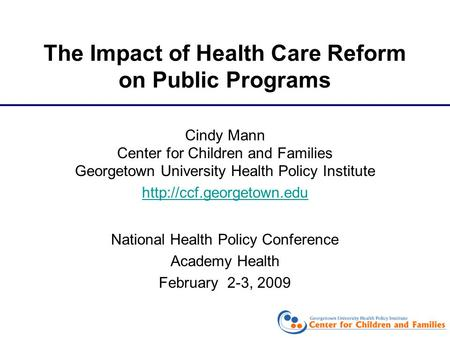 The Impact of Health Care Reform on Public Programs Cindy Mann Center for Children and Families Georgetown University Health Policy Institute