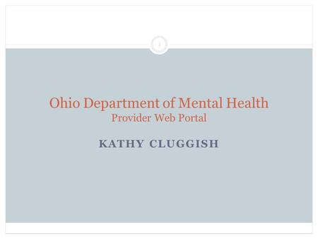 Ohio Department of Mental Health Provider Web Portal KATHY CLUGGISH 1.