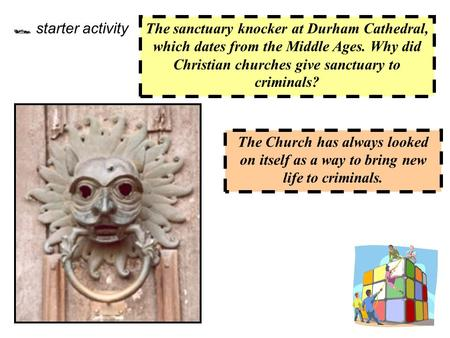  starter activity The sanctuary knocker at Durham Cathedral, which dates from the Middle Ages. Why did Christian churches give sanctuary to criminals?
