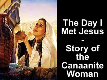 The Day I Met Jesus - Story of the Canaanite Woman.