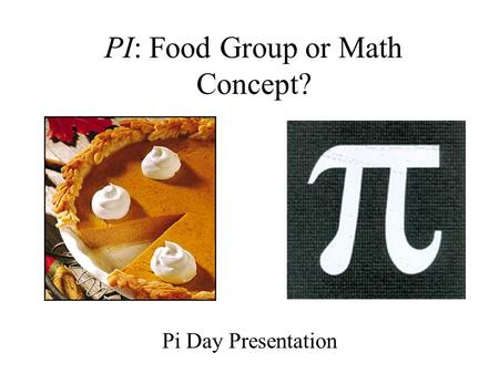 PI: Food Group or Math Concept? Pi Day Presentation.
