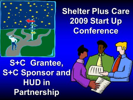 Shelter Plus Care 2009 Start Up Conference S+C Grantee, S+C Sponsor and HUD in Partnership.