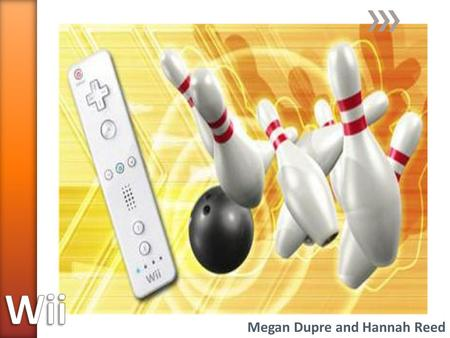 Megan Dupre and Hannah Reed. » Wii Console » Wii Remote Control » Sensor Bar » Power Adapter » Composite Cables » Various Games ˃Wii Sports