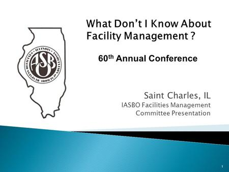 Saint Charles, IL IASBO Facilities Management Committee Presentation 1 What Don't I Know About Facility Management ? 60 th Annual Conference.