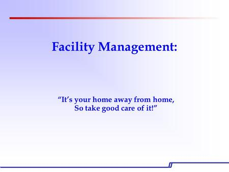 "Facility Management: ""It's your home away from home, So take good care of it!"""
