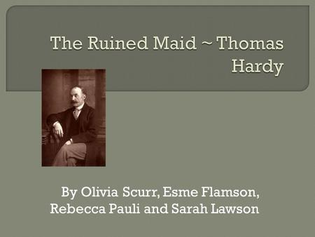 the ruined maid thomas hardy The ruined maid ~ thomas hardy by olivia scurr , esme flamson, rebecca pauli and sarah lawson the title : the ruined maid ruined suggests that the maid is 'sexually impure, slideshow 6496623 by carlos-barlow.