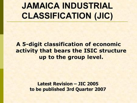 JAMAICA INDUSTRIAL CLASSIFICATION (JIC) A 5-digit classification of economic activity that bears the ISIC structure up to the group level. Latest Revision.