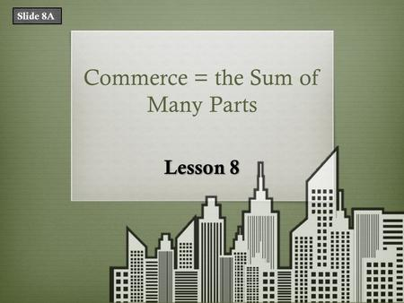 Commerce = the Sum of Many Parts Lesson 8 Slide 8A.