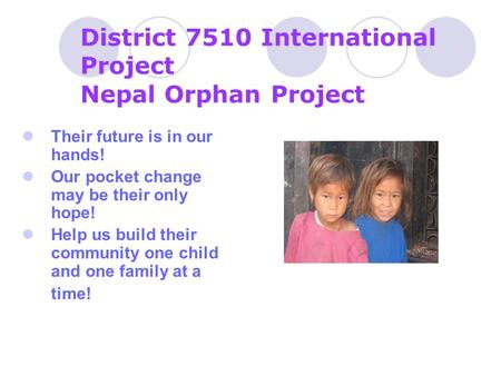 District 7510 International Project Nepal Orphan Project Their future is in our hands! Our pocket change may be their only hope! Help us build their community.