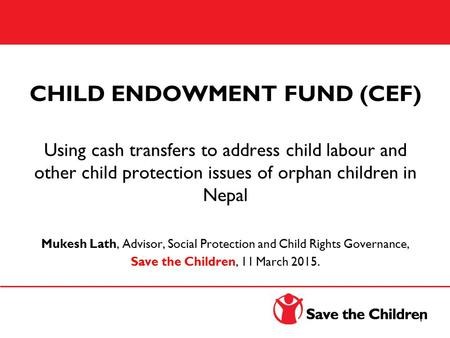 CHILD ENDOWMENT FUND (CEF) Using cash transfers to address child labour and other child protection issues of orphan children in Nepal Mukesh Lath, Advisor,