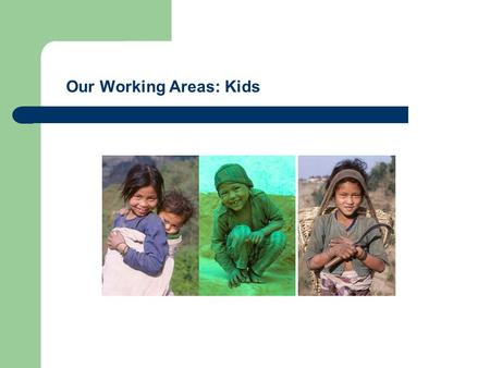 Our Working Areas: Kids. Facts: Children's Situation in Nepal One of the poorest countries in the world 45% of families are below the poverty line Extreme.