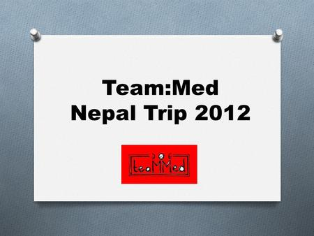 Team:Med Nepal Trip 2012. Program O Pre-trip O Fund raising for Nepalese community O Sourcing of hospital equipment to donate O Trip O Health care camps.