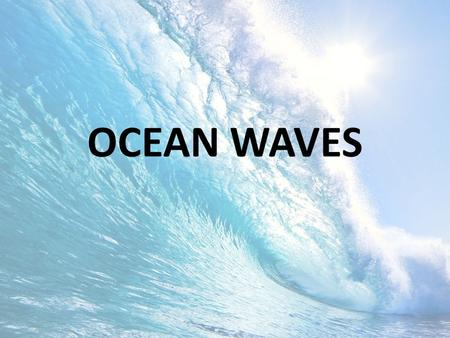 OCEAN WAVES. OBJECTIVES Identify the generating force of different waves Describe the factors that influence wind wave development Describe the basic.