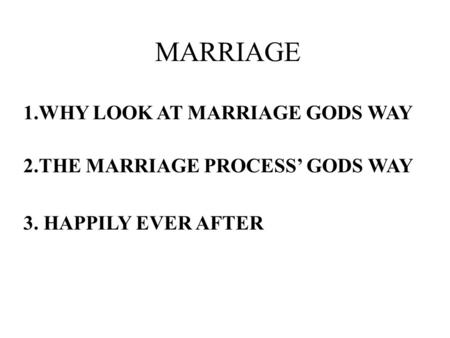 MARRIAGE 1.WHY LOOK AT MARRIAGE GODS WAY 2.THE MARRIAGE PROCESS' GODS WAY 3. HAPPILY EVER AFTER.