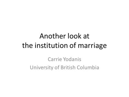 Another look at the institution of marriage Carrie Yodanis University of British Columbia.