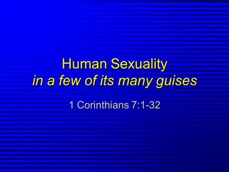 Human Sexuality in a few of its many guises 1 Corinthians 7:1-32.