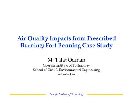 Georgia Institute of Technology Air Quality Impacts from Prescribed Burning: Fort Benning Case Study M. Talat Odman Georgia Institute of Technology School.