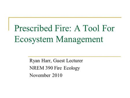 Prescribed Fire: A Tool For Ecosystem Management Ryan Harr, Guest Lecturer NREM 390 Fire Ecology November 2010.