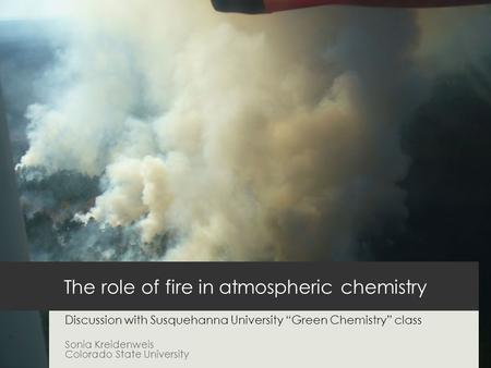 "The role of fire in atmospheric chemistry Discussion with Susquehanna University ""Green Chemistry"" class Sonia Kreidenweis Colorado State University."