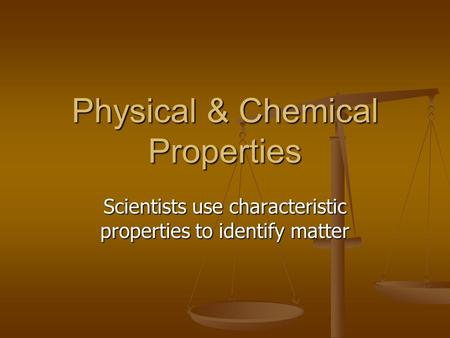 Physical & Chemical Properties Scientists use characteristic properties to identify matter.