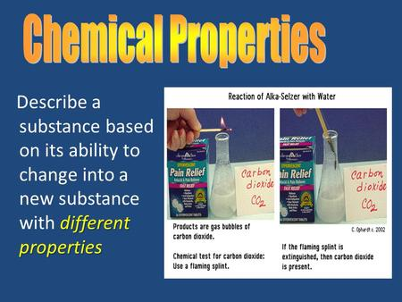 Different properties Describe a substance based on its ability to change into a new substance with different properties.