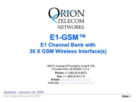 Orion Telecom Networks Inc. 2005 E1-GSM™ E1 Channel Bank with 30 X GSM Wireless Interface(s) Slide 1 Updated : January 1st, 2005 16810, Avenue of Fountains,