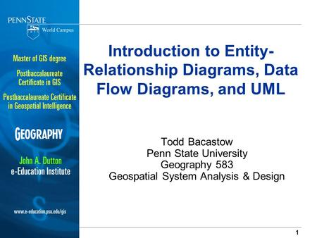 Introduction to Entity-Relationship Diagrams, Data Flow Diagrams, and UML Todd Bacastow Penn State University Geography 583 Geospatial System Analysis.