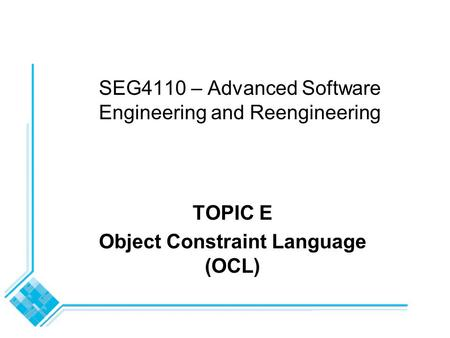 SEG4110 – Advanced Software Engineering and Reengineering TOPIC E Object Constraint Language (OCL)
