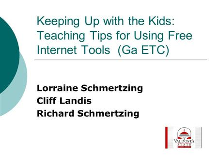Keeping Up with the Kids: Teaching Tips for Using Free Internet Tools (Ga ETC) Lorraine Schmertzing Cliff Landis Richard Schmertzing.