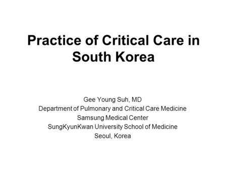 Practice of Critical Care in South Korea Gee Young Suh, MD Department of Pulmonary and Critical Care Medicine Samsung Medical Center SungKyunKwan University.